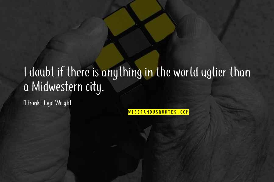 If In Doubt Quotes By Frank Lloyd Wright: I doubt if there is anything in the