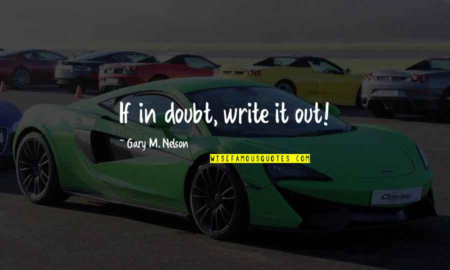 If In Doubt Quotes By Gary M. Nelson: If in doubt, write it out!