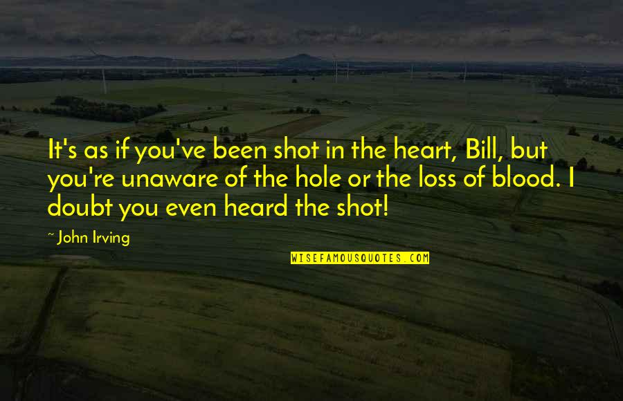 If In Doubt Quotes By John Irving: It's as if you've been shot in the