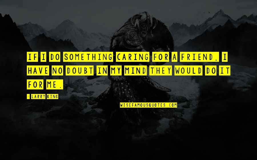 If In Doubt Quotes By Larry King: If I do something caring for a friend,