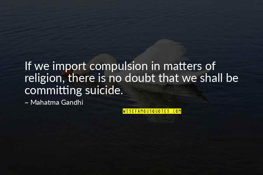 If In Doubt Quotes By Mahatma Gandhi: If we import compulsion in matters of religion,