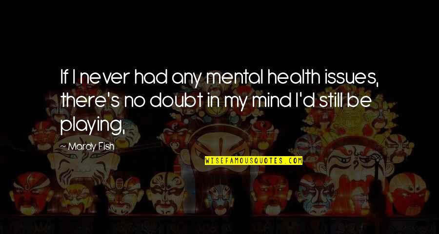 If In Doubt Quotes By Mardy Fish: If I never had any mental health issues,