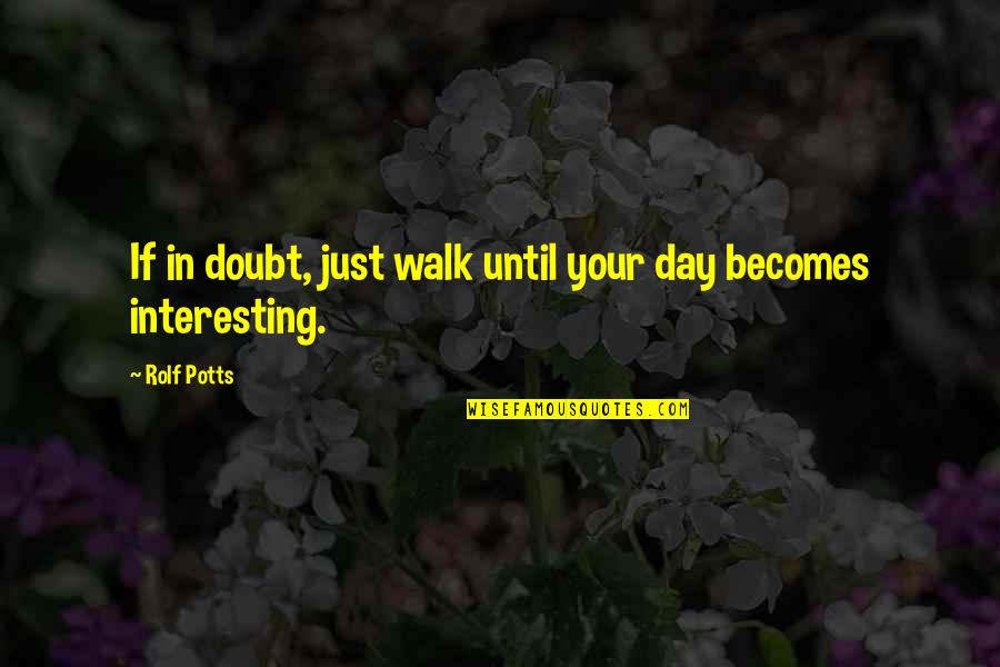 If In Doubt Quotes By Rolf Potts: If in doubt, just walk until your day