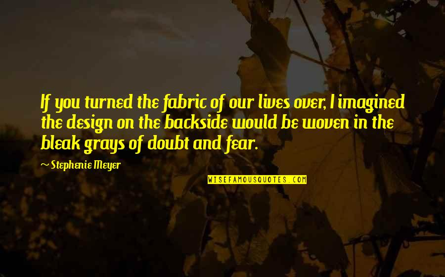 If In Doubt Quotes By Stephenie Meyer: If you turned the fabric of our lives