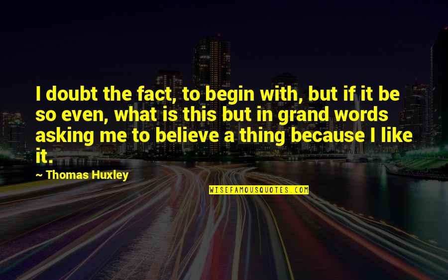 If In Doubt Quotes By Thomas Huxley: I doubt the fact, to begin with, but