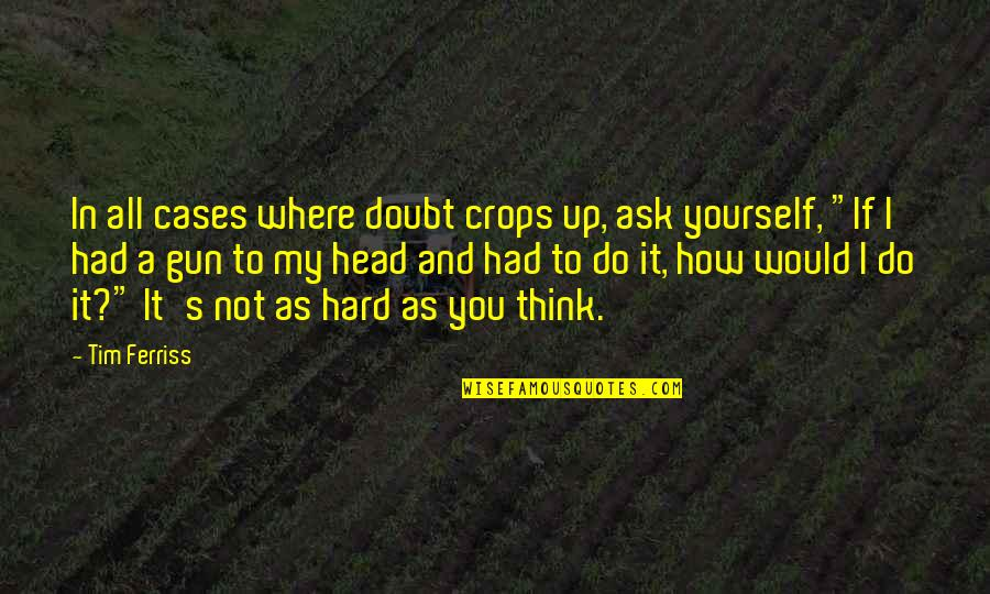 If In Doubt Quotes By Tim Ferriss: In all cases where doubt crops up, ask