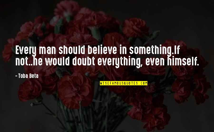 If In Doubt Quotes By Toba Beta: Every man should believe in something.If not..he would