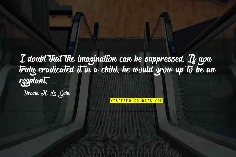 If In Doubt Quotes By Ursula K. Le Guin: I doubt that the imagination can be suppressed.