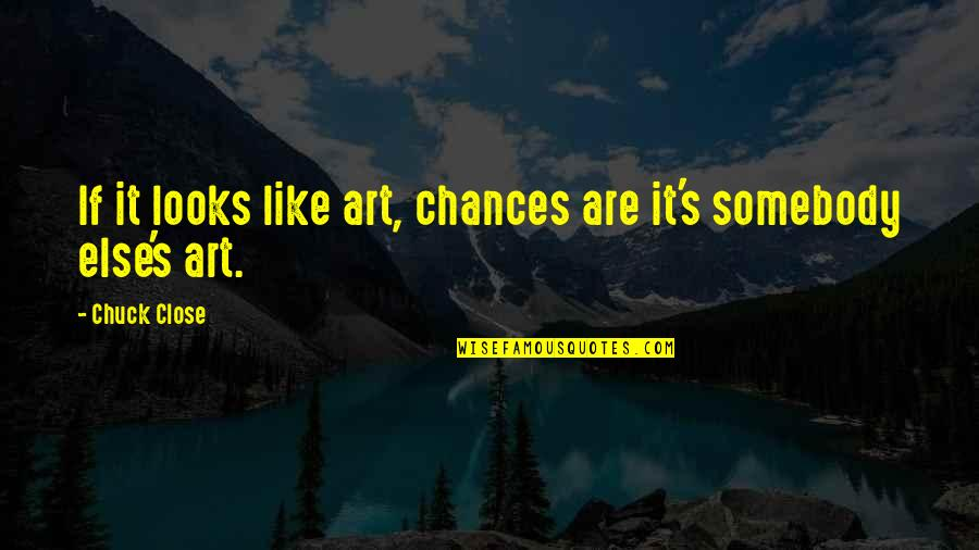 If It Looks Like Quotes By Chuck Close: If it looks like art, chances are it's