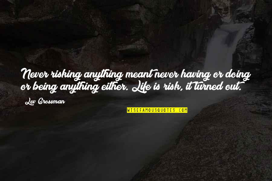 If It Really Meant To Be Quotes By Lev Grossman: Never risking anything meant never having or doing