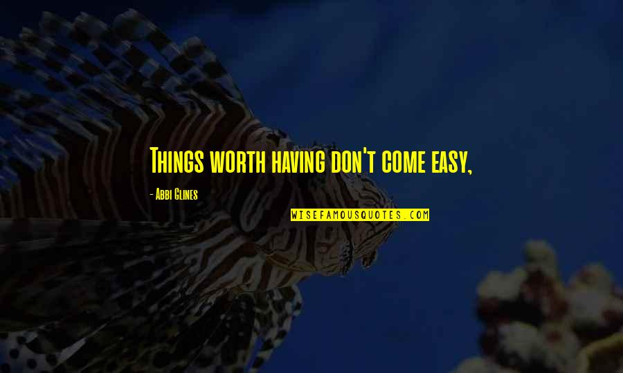 If It's Easy It's Not Worth Quotes By Abbi Glines: Things worth having don't come easy,