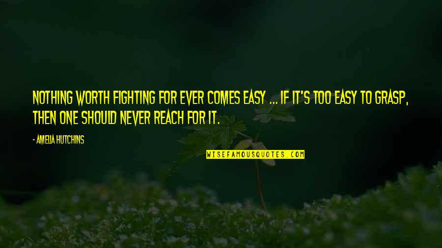 If It's Easy It's Not Worth Quotes By Amelia Hutchins: Nothing worth fighting for ever comes easy ...