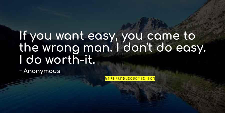 If It's Easy It's Not Worth Quotes By Anonymous: If you want easy, you came to the