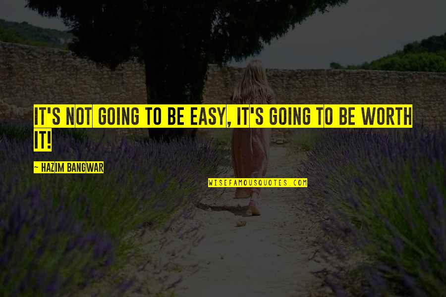 If It's Easy It's Not Worth Quotes By Hazim Bangwar: It's not going to be easy, it's going