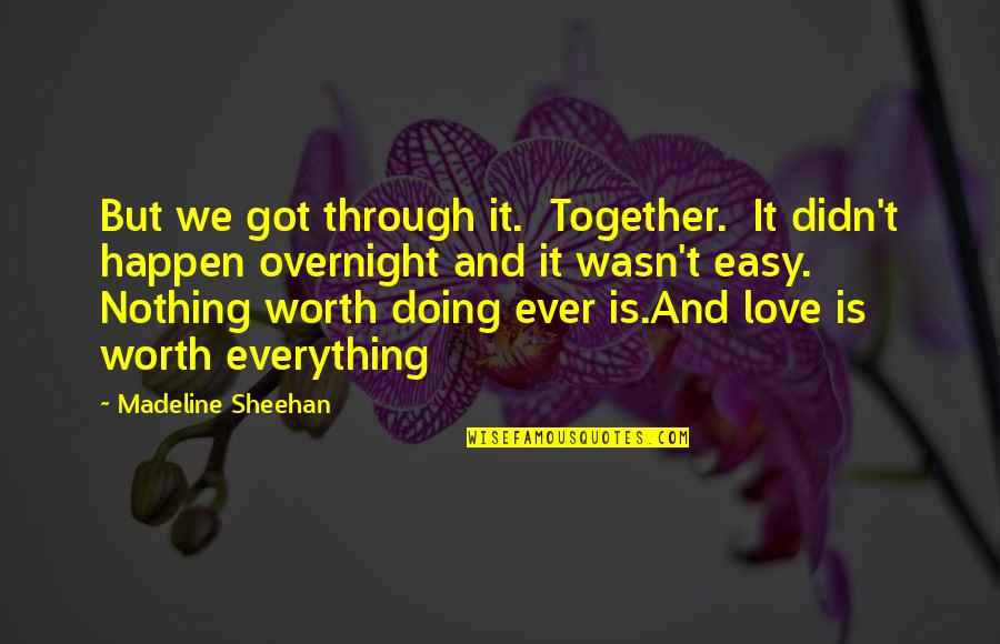 If It's Easy It's Not Worth Quotes By Madeline Sheehan: But we got through it. Together. It didn't
