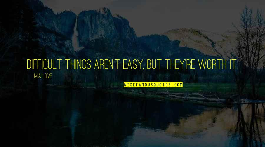 If It's Easy It's Not Worth Quotes By Mia Love: Difficult things aren't easy, but they're worth it.