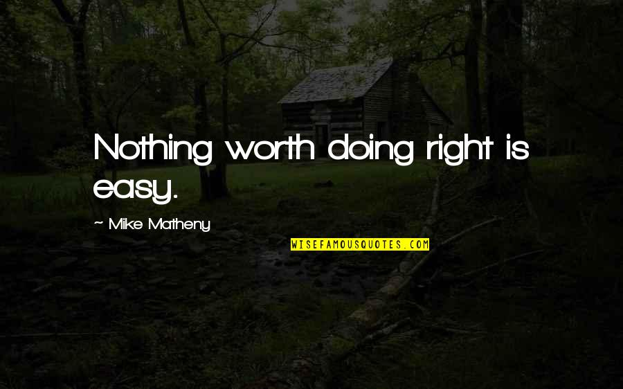If It's Easy It's Not Worth Quotes By Mike Matheny: Nothing worth doing right is easy.