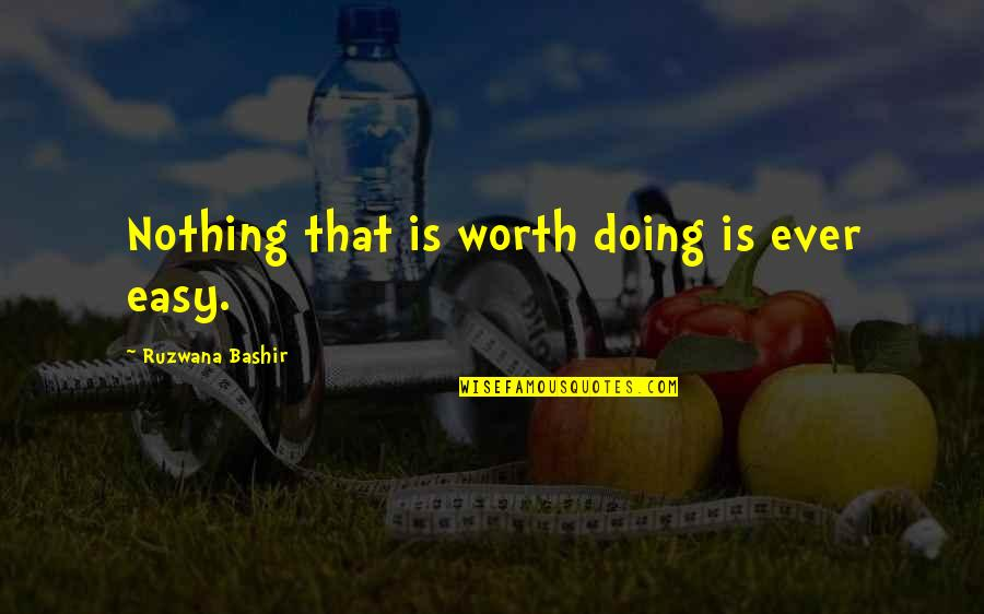 If It's Easy It's Not Worth Quotes By Ruzwana Bashir: Nothing that is worth doing is ever easy.