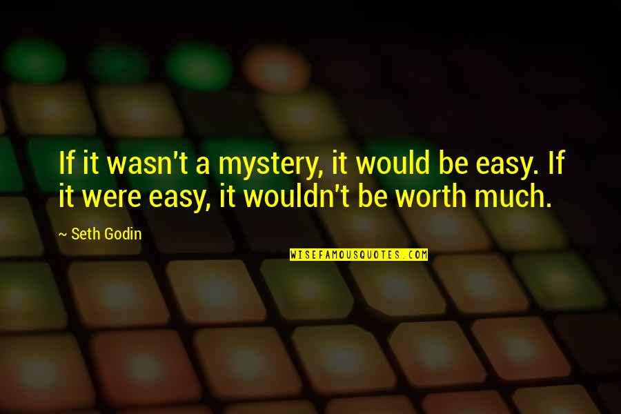 If It's Easy It's Not Worth Quotes By Seth Godin: If it wasn't a mystery, it would be