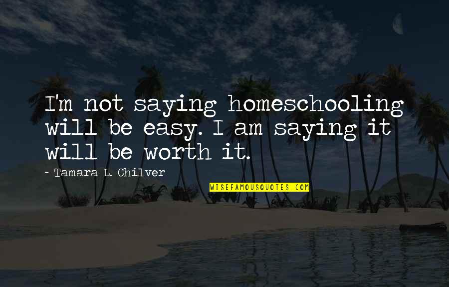 If It's Easy It's Not Worth Quotes By Tamara L. Chilver: I'm not saying homeschooling will be easy. I