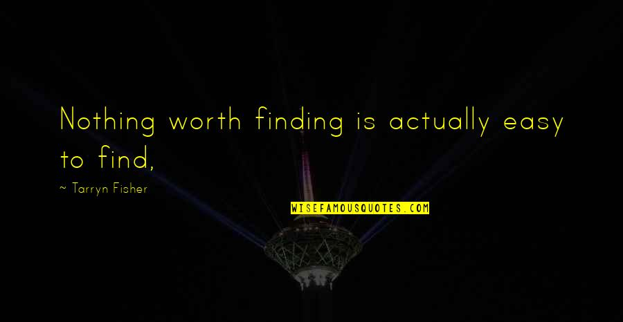 If It's Easy It's Not Worth Quotes By Tarryn Fisher: Nothing worth finding is actually easy to find,