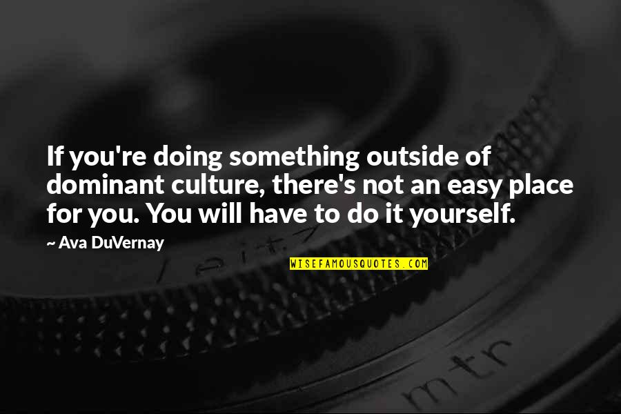 If It's Not Easy Quotes By Ava DuVernay: If you're doing something outside of dominant culture,