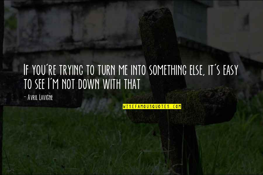 If It's Not Easy Quotes By Avril Lavigne: If you're trying to turn me into something