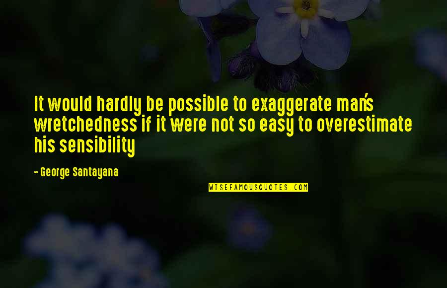 If It's Not Easy Quotes By George Santayana: It would hardly be possible to exaggerate man's