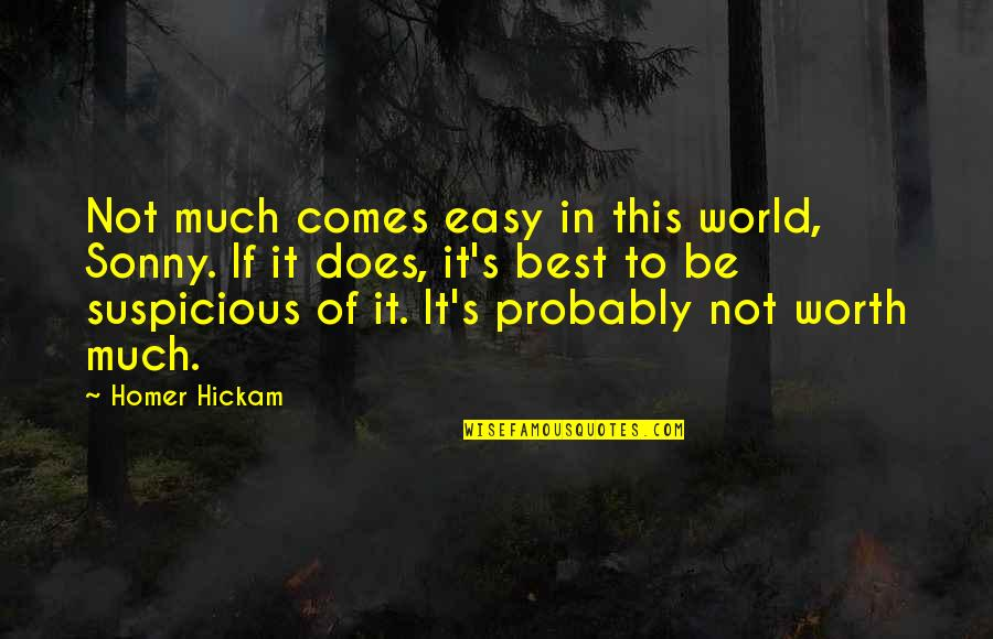 If It's Not Easy Quotes By Homer Hickam: Not much comes easy in this world, Sonny.