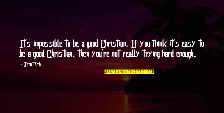 If It's Not Easy Quotes By John Tesh: It's impossible to be a good Christian. If