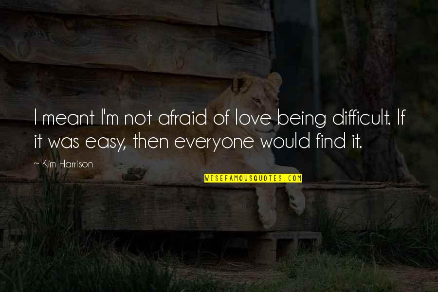 If It's Not Easy Quotes By Kim Harrison: I meant I'm not afraid of love being