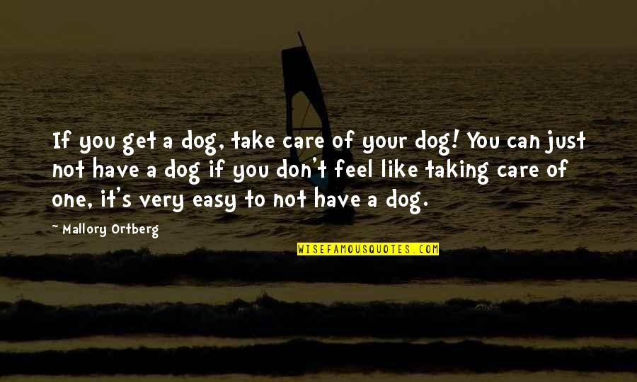 If It's Not Easy Quotes By Mallory Ortberg: If you get a dog, take care of