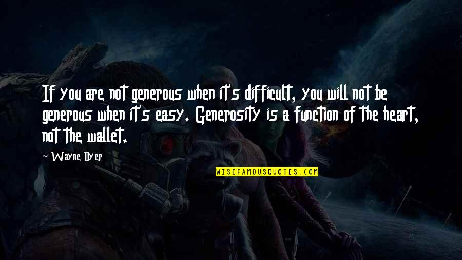 If It's Not Easy Quotes By Wayne Dyer: If you are not generous when it's difficult,