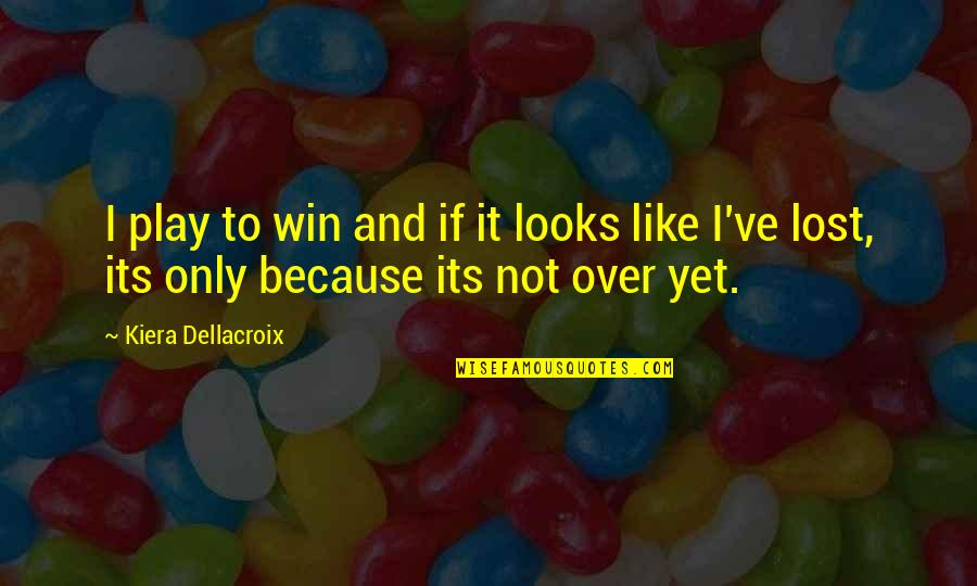 If Its Over Quotes By Kiera Dellacroix: I play to win and if it looks