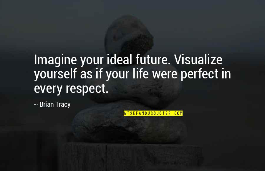 If Life Were Perfect Quotes By Brian Tracy: Imagine your ideal future. Visualize yourself as if