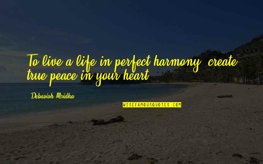If Life Were Perfect Quotes By Debasish Mridha: To live a life in perfect harmony, create