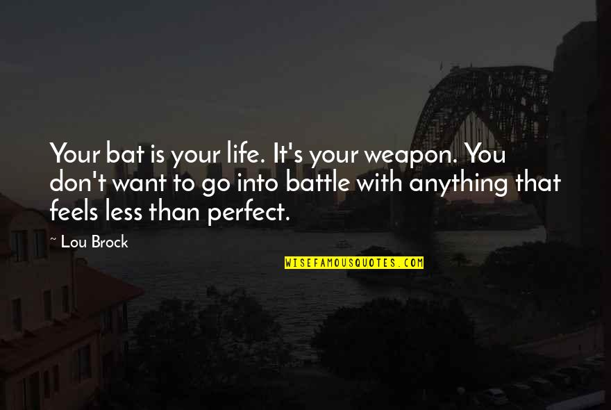 If Life Were Perfect Quotes By Lou Brock: Your bat is your life. It's your weapon.