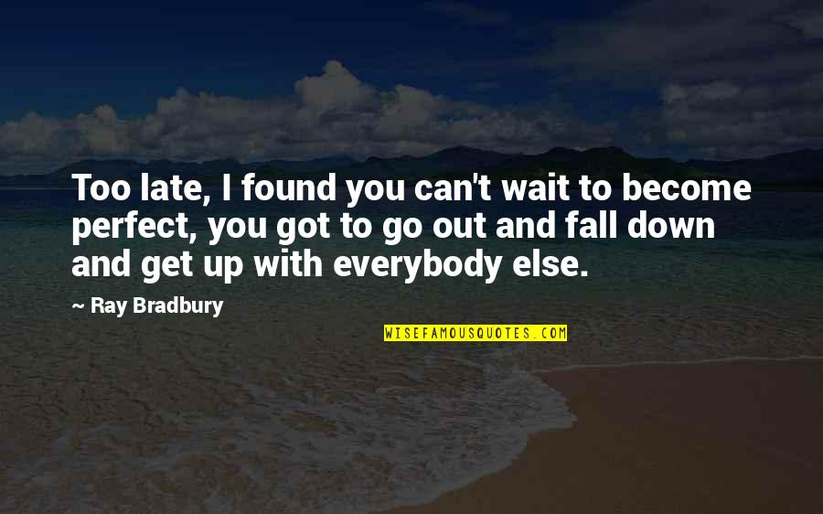 If Life Were Perfect Quotes By Ray Bradbury: Too late, I found you can't wait to