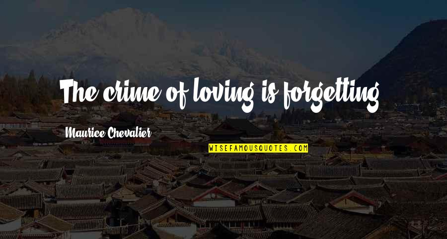 If Loving You Is A Crime Quotes By Maurice Chevalier: The crime of loving is forgetting.