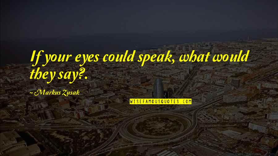 If My Eyes Could Speak Quotes By Markus Zusak: If your eyes could speak, what would they