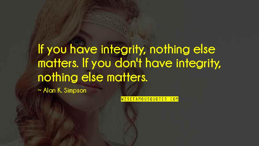 If Nothing Else Quotes By Alan K. Simpson: If you have integrity, nothing else matters. If