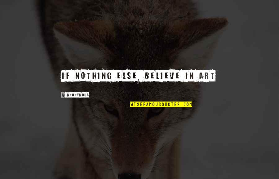 If Nothing Else Quotes By Anonymous: If nothing else, believe in art