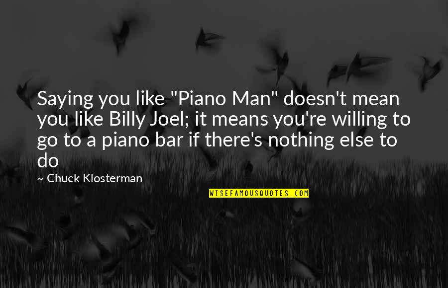 """If Nothing Else Quotes By Chuck Klosterman: Saying you like """"Piano Man"""" doesn't mean you"""