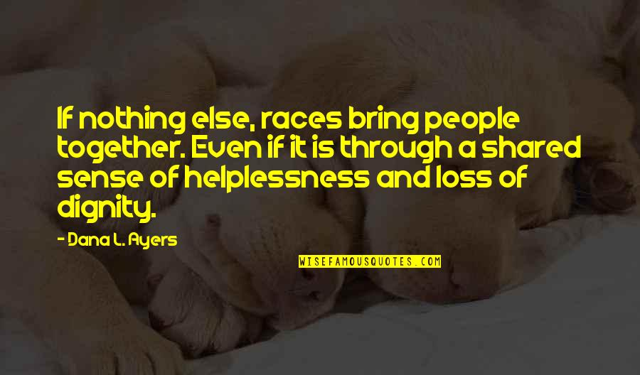 If Nothing Else Quotes By Dana L. Ayers: If nothing else, races bring people together. Even