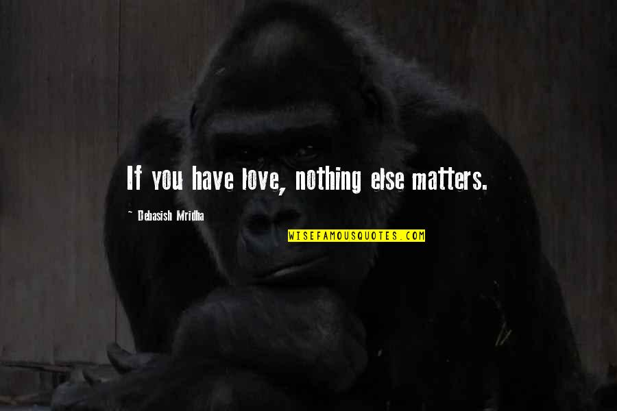 If Nothing Else Quotes By Debasish Mridha: If you have love, nothing else matters.