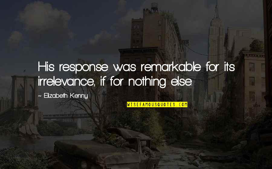 If Nothing Else Quotes By Elizabeth Kenny: His response was remarkable for its irrelevance, if