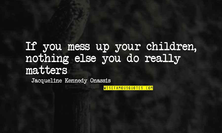 If Nothing Else Quotes By Jacqueline Kennedy Onassis: If you mess up your children, nothing else