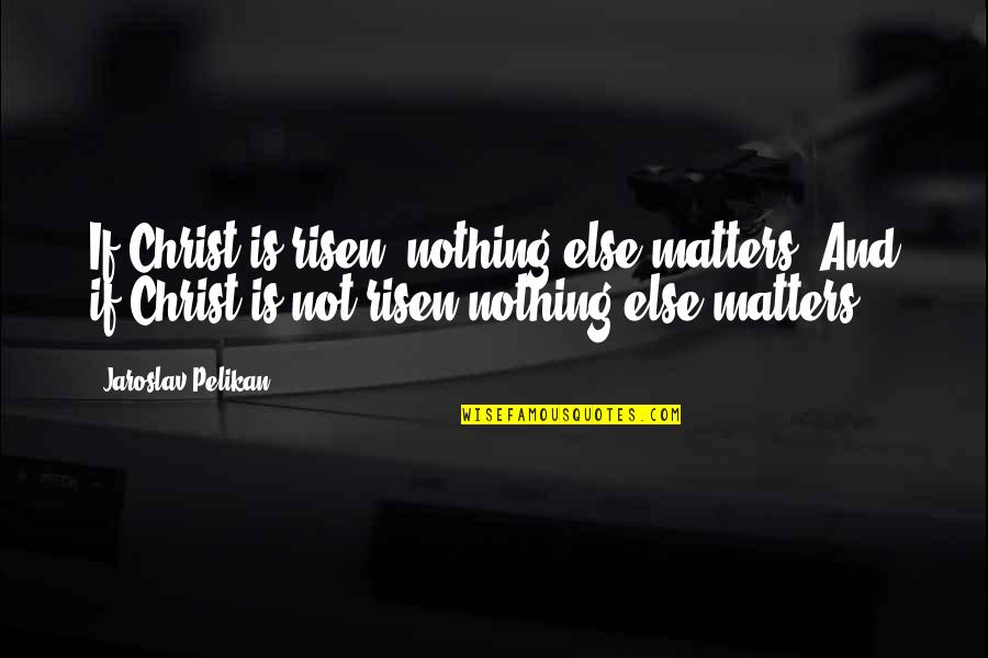 If Nothing Else Quotes By Jaroslav Pelikan: If Christ is risen, nothing else matters. And