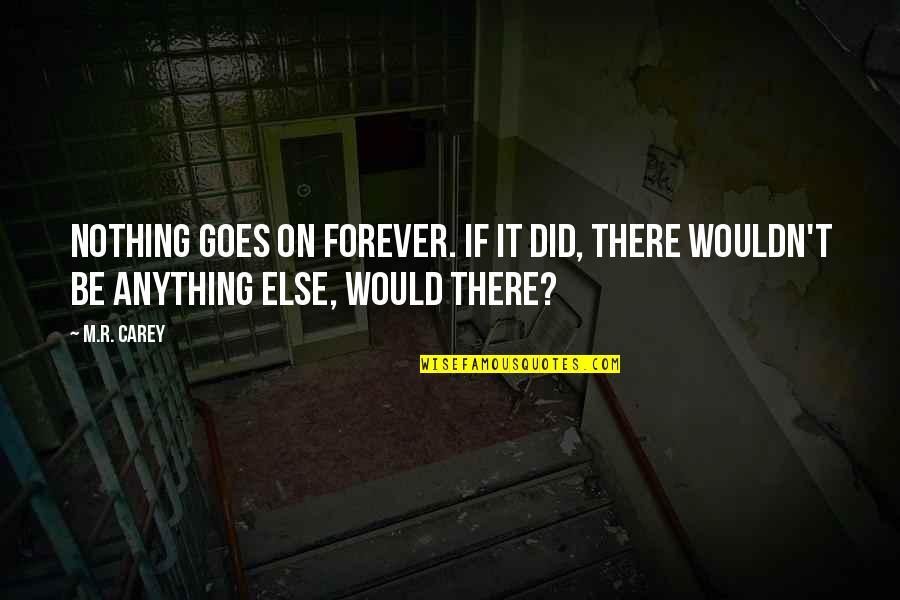 If Nothing Else Quotes By M.R. Carey: Nothing goes on forever. If it did, there