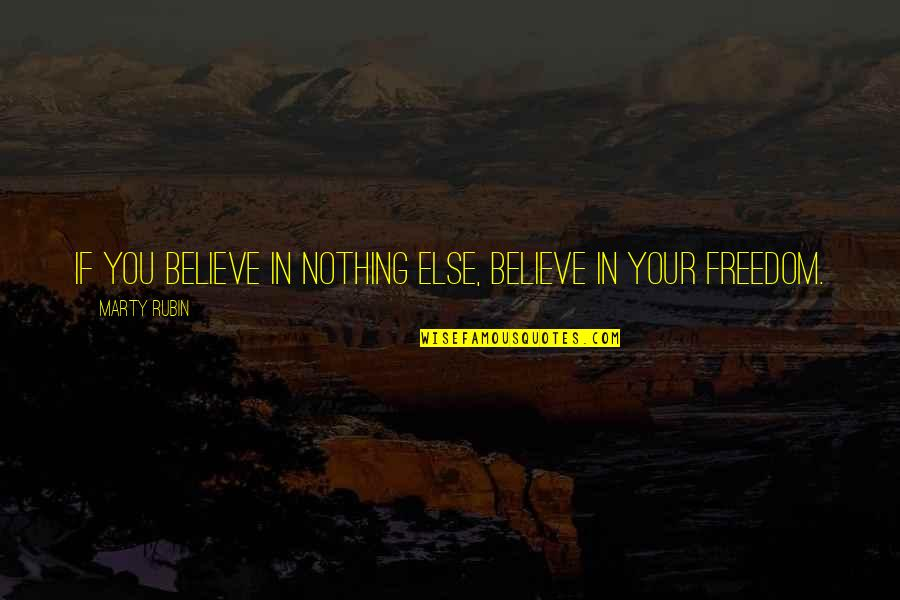 If Nothing Else Quotes By Marty Rubin: If you believe in nothing else, believe in